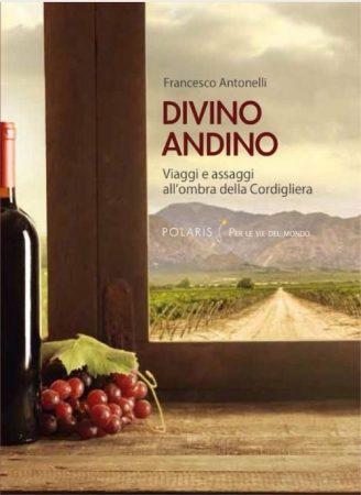 Divino Andino. Viaggi e assaggi all'ombra della Cordigliera – Francesco Antonelli
