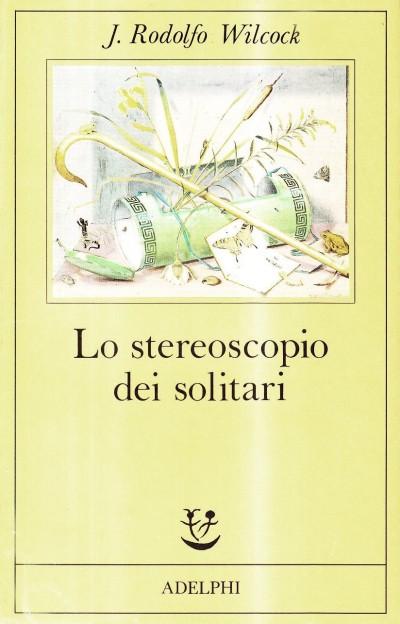Lo stereoscopio dei solitari – J. Rodolfo Wilcock